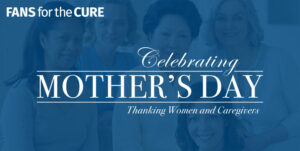 Fans for the Cure Celebrating Mother's Day
